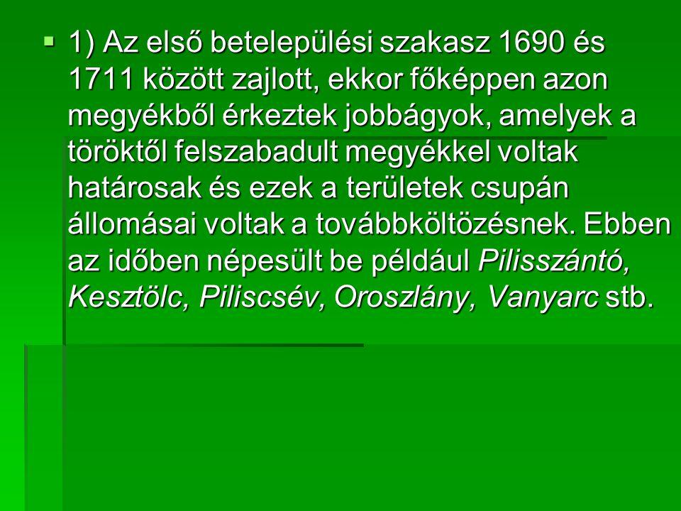  1) Az első betelepülési szakasz 1690 és 1711 között zajlott, ekkor főképpen azon megyékből érkeztek jobbágyok, amelyek a töröktől felszabadult megyékkel voltak határosak és ezek a területek csupán állomásai voltak a továbbköltözésnek.