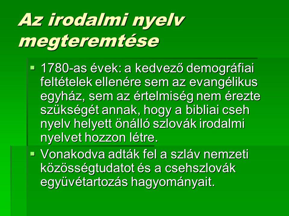 Az irodalmi nyelv megteremtése  1780-as évek: a kedvező demográfiai feltételek ellenére sem az evangélikus egyház, sem az értelmiség nem érezte szükségét annak, hogy a bibliai cseh nyelv helyett önálló szlovák irodalmi nyelvet hozzon létre.