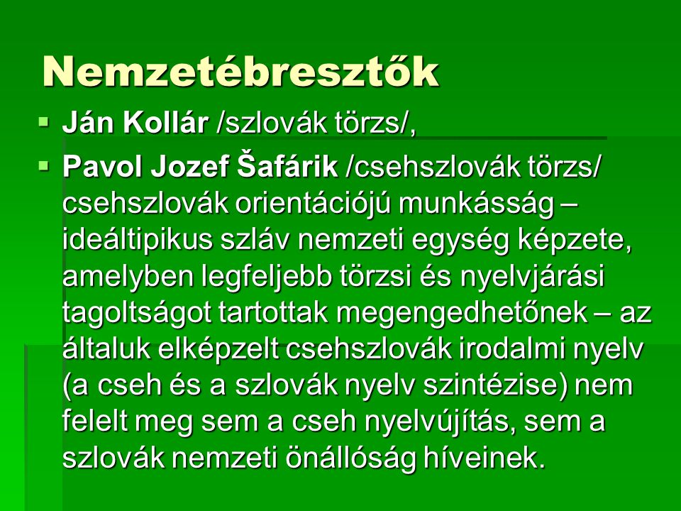 Nemzetébresztők  Ján Kollár /szlovák törzs/,  Pavol Jozef Šafárik /csehszlovák törzs/ csehszlovák orientációjú munkásság – ideáltipikus szláv nemzeti egység képzete, amelyben legfeljebb törzsi és nyelvjárási tagoltságot tartottak megengedhetőnek – az általuk elképzelt csehszlovák irodalmi nyelv (a cseh és a szlovák nyelv szintézise) nem felelt meg sem a cseh nyelvújítás, sem a szlovák nemzeti önállóság híveinek.