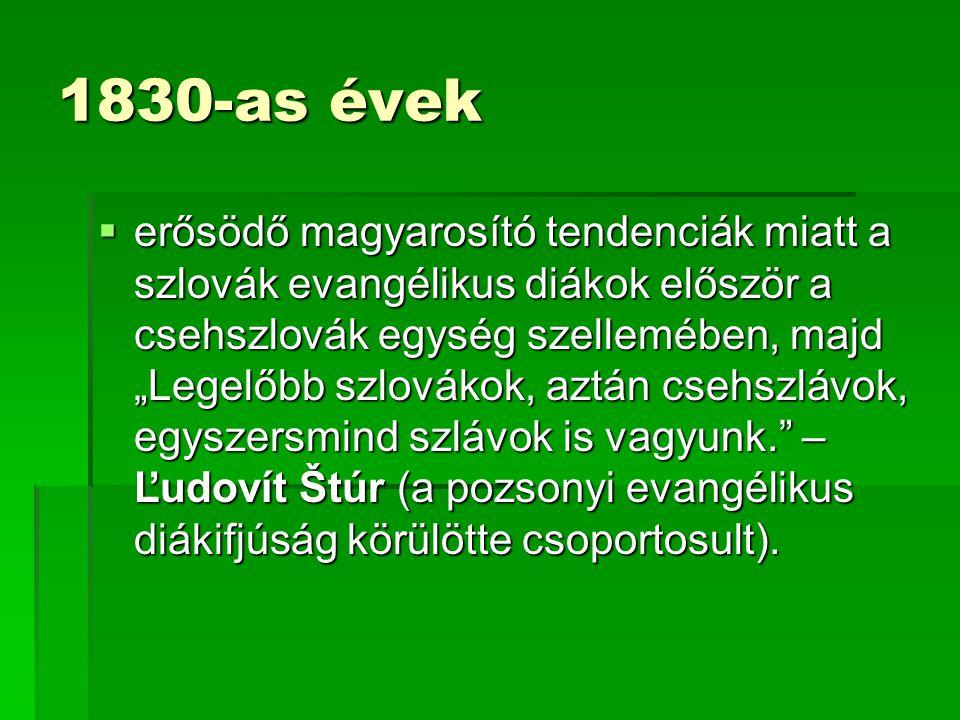 """1830-as évek  erősödő magyarosító tendenciák miatt a szlovák evangélikus diákok először a csehszlovák egység szellemében, majd """"Legelőbb szlovákok, aztán csehszlávok, egyszersmind szlávok is vagyunk. – Ľudovít Štúr (a pozsonyi evangélikus diákifjúság körülötte csoportosult)."""