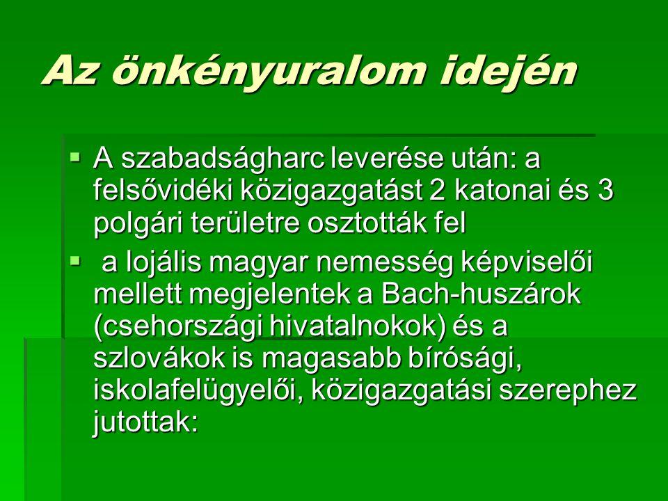 Az önkényuralom idején  A szabadságharc leverése után: a felsővidéki közigazgatást 2 katonai és 3 polgári területre osztották fel  a lojális magyar nemesség képviselői mellett megjelentek a Bach-huszárok (csehországi hivatalnokok) és a szlovákok is magasabb bírósági, iskolafelügyelői, közigazgatási szerephez jutottak:
