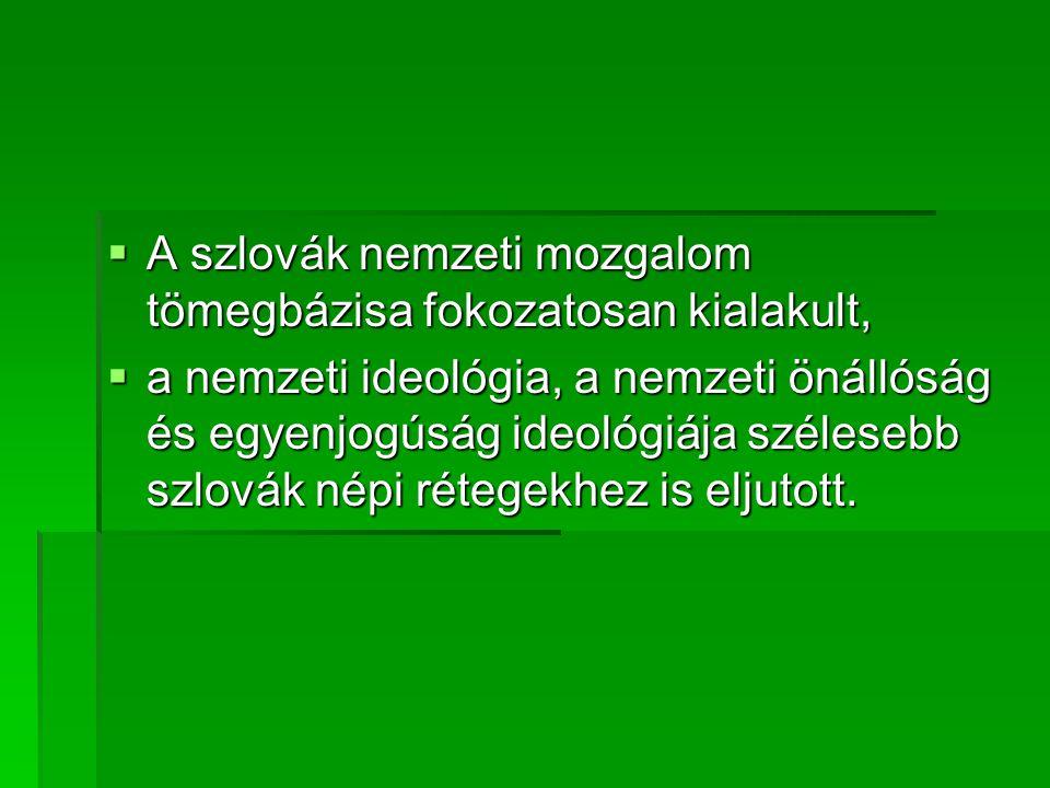  A szlovák nemzeti mozgalom tömegbázisa fokozatosan kialakult,  a nemzeti ideológia, a nemzeti önállóság és egyenjogúság ideológiája szélesebb szlovák népi rétegekhez is eljutott.