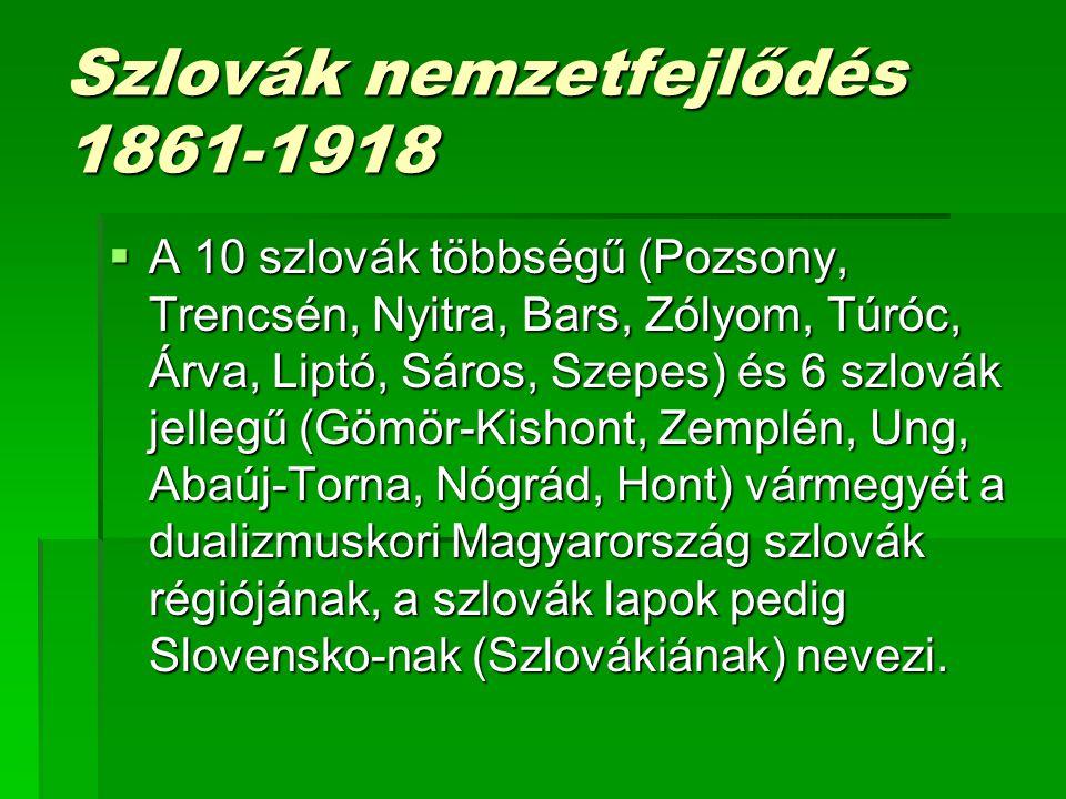 Szlovák nemzetfejlődés 1861-1918  A 10 szlovák többségű (Pozsony, Trencsén, Nyitra, Bars, Zólyom, Túróc, Árva, Liptó, Sáros, Szepes) és 6 szlovák jellegű (Gömör-Kishont, Zemplén, Ung, Abaúj-Torna, Nógrád, Hont) vármegyét a dualizmuskori Magyarország szlovák régiójának, a szlovák lapok pedig Slovensko-nak (Szlovákiának) nevezi.