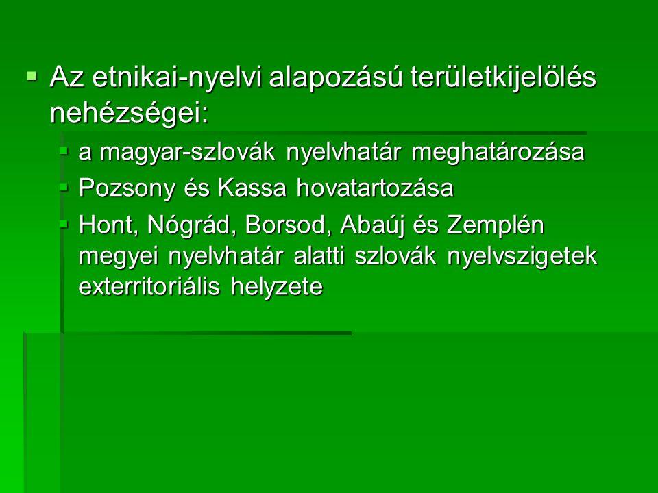  Az etnikai-nyelvi alapozású területkijelölés nehézségei:  a magyar-szlovák nyelvhatár meghatározása  Pozsony és Kassa hovatartozása  Hont, Nógrád, Borsod, Abaúj és Zemplén megyei nyelvhatár alatti szlovák nyelvszigetek exterritoriális helyzete