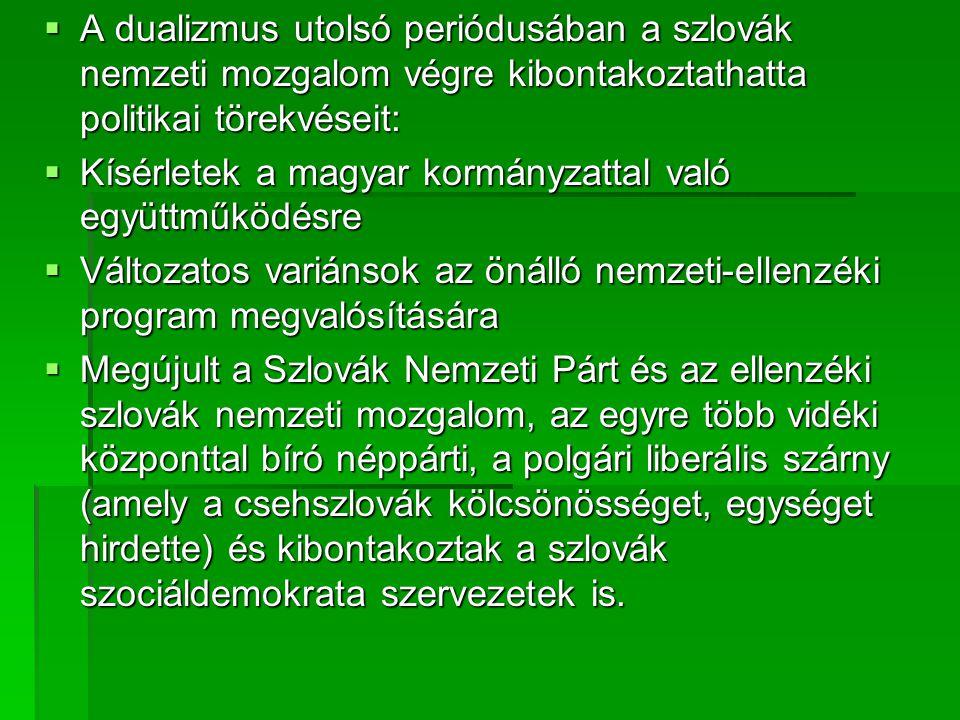  A dualizmus utolsó periódusában a szlovák nemzeti mozgalom végre kibontakoztathatta politikai törekvéseit:  Kísérletek a magyar kormányzattal való együttműködésre  Változatos variánsok az önálló nemzeti-ellenzéki program megvalósítására  Megújult a Szlovák Nemzeti Párt és az ellenzéki szlovák nemzeti mozgalom, az egyre több vidéki központtal bíró néppárti, a polgári liberális szárny (amely a csehszlovák kölcsönösséget, egységet hirdette) és kibontakoztak a szlovák szociáldemokrata szervezetek is.