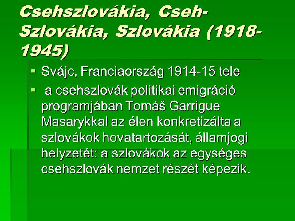 Csehszlovákia, Cseh- Szlovákia, Szlovákia (1918- 1945)  Svájc, Franciaország 1914-15 tele  a csehszlovák politikai emigráció programjában Tomáš Garrigue Masarykkal az élen konkretizálta a szlovákok hovatartozását, államjogi helyzetét: a szlovákok az egységes csehszlovák nemzet részét képezik.