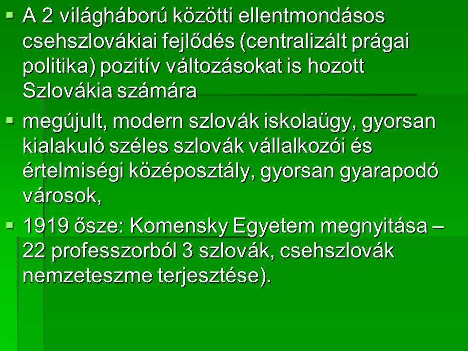  A 2 világháború közötti ellentmondásos csehszlovákiai fejlődés (centralizált prágai politika) pozitív változásokat is hozott Szlovákia számára  megújult, modern szlovák iskolaügy, gyorsan kialakuló széles szlovák vállalkozói és értelmiségi középosztály, gyorsan gyarapodó városok,  1919 ősze: Komensky Egyetem megnyitása – 22 professzorból 3 szlovák, csehszlovák nemzeteszme terjesztése).