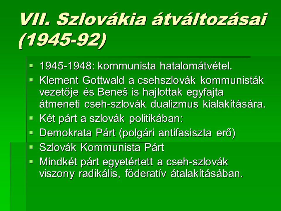 VII.Szlovákia átváltozásai (1945-92)  1945-1948: kommunista hatalomátvétel.