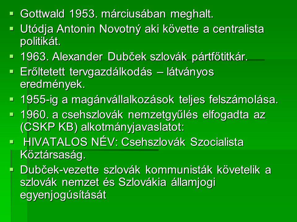  Gottwald 1953.márciusában meghalt.  Utódja Antonin Novotný aki követte a centralista politikát.