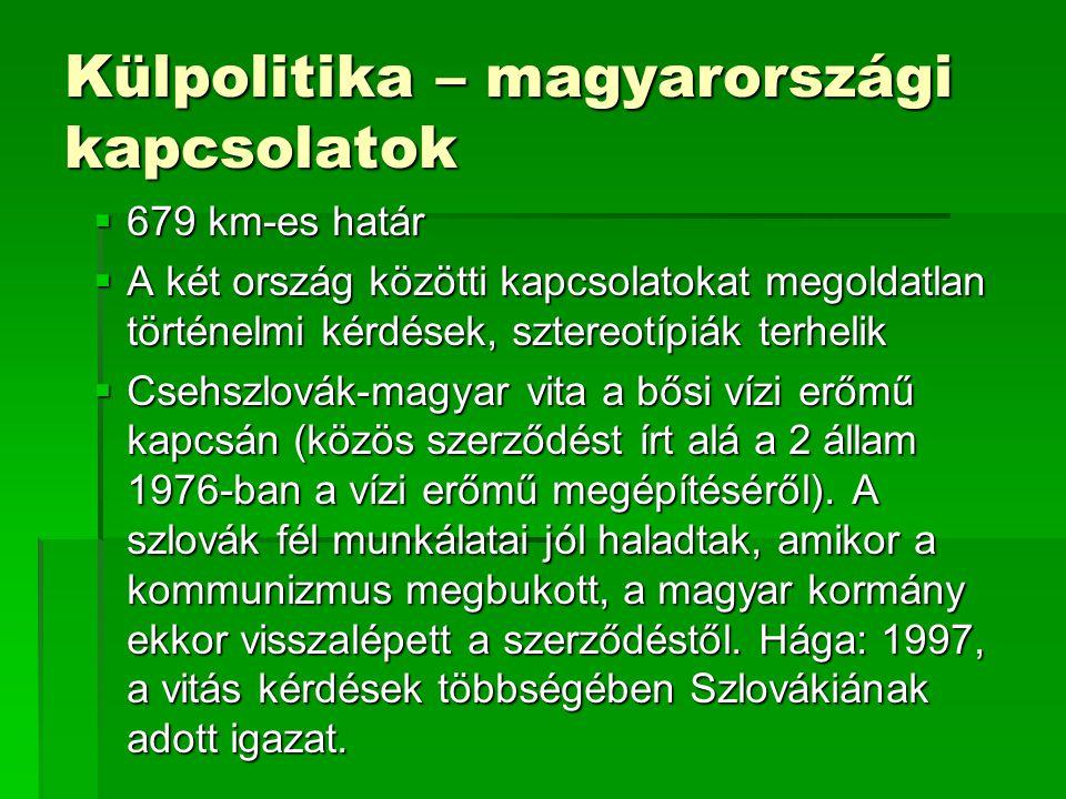 Külpolitika – magyarországi kapcsolatok  679 km-es határ  A két ország közötti kapcsolatokat megoldatlan történelmi kérdések, sztereotípiák terhelik  Csehszlovák-magyar vita a bősi vízi erőmű kapcsán (közös szerződést írt alá a 2 állam 1976-ban a vízi erőmű megépítéséről).