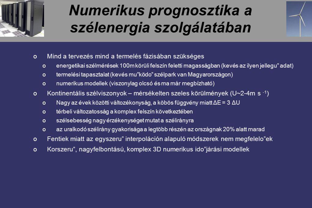 Numerikus prognosztika a szélenergia szolgálatában oMind a tervezés mind a termelés fázisában szükséges oenergetikai szélmérések 100m körüli felszín feletti magasságban (kevés az ilyen jellegu adat) otermelési tapasztalat (kevés mu ködo szélpark van Magyarországon) onumerikus modellek (viszonylag olcsó és ma már megbízható) oKontinentális szélviszonyok – mérsékelten szeles körülmények (U~2-4m s -1 ) oNagy az évek közötti változékonyság, a köbös függvény miatt ΔE = 3 ΔU otérbeli változatosság a komplex felszín következtében oszélsebesség nagy érzékenységet mutat a szélirányra oaz uralkodó szélirány gyakorisága a legtöbb részén az országnak 20% alatt marad oFentiek miatt az egyszeru interpoláción alapuló módszerek nem megfelelo ek oKorszeru , nagyfelbontású, komplex 3D numerikus ido járási modellek