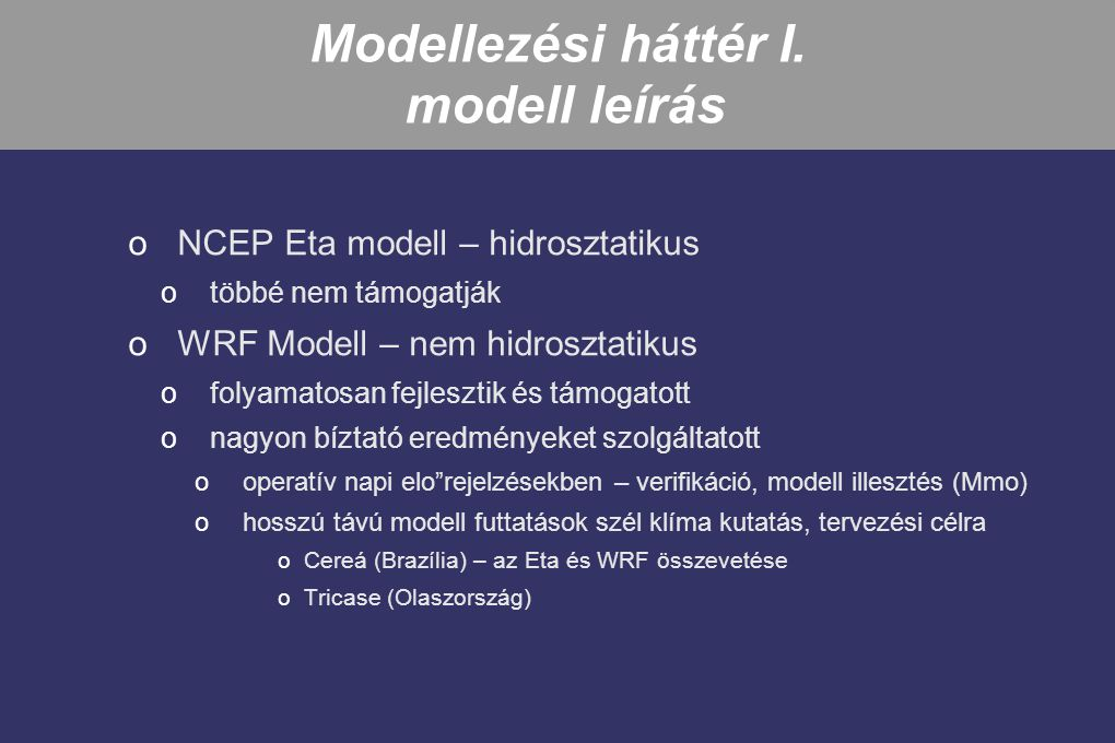 WRF Modell oközösségi modell fejlesztés oNyílt forráskód, felhasználók és fejleszto k köre jelento s, folyamatosan nvekszik oRendszeres munkaértekezletek, továbbképzések, on-line támogatás oA teljes összenyomhatatlan egyenletrendszer ohanghullámok ocorrilolis és metrikus tagok oflexibilis, hordozható számítógép architektúrák széles spektrumára oEgy- és kétirányú beágyazás, mozgó- és örvény követo beágyazott tartomány oVízszintes rács: Arakawa-féle C-típusú grid oFu ggo leges koordináta: hidrosztatikus nyomási (tömeg) alapú, felszínköveto omind térben mind ido ben változó, hiszen a felszíni nyomás is változó