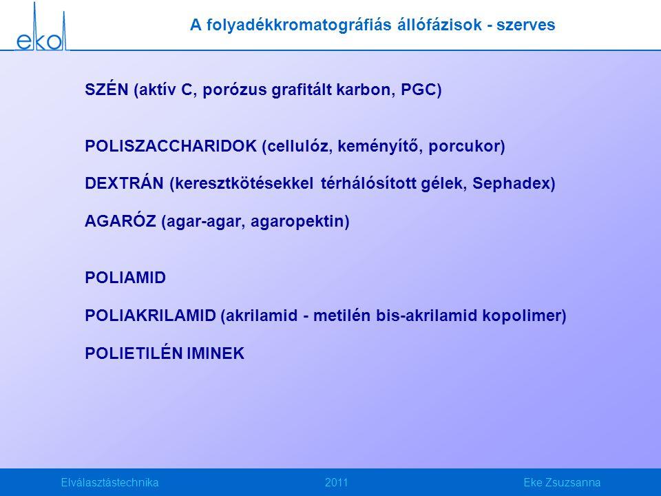 Elválasztástechnika2011Eke Zsuzsanna SZÉN (aktív C, porózus grafitált karbon, PGC) POLISZACCHARIDOK (cellulóz, keményítő, porcukor) DEXTRÁN (keresztkötésekkel térhálósított gélek, Sephadex) AGARÓZ (agar-agar, agaropektin) POLIAMID POLIAKRILAMID (akrilamid - metilén bis-akrilamid kopolimer) POLIETILÉN IMINEK A folyadékkromatográfiás állófázisok - szerves