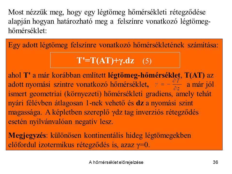 A hőmérséklet előrejelzése36 Egy adott légtömeg felszínre vonatkozó hőmérsékletének számítása: T'=T(AT)+γ.dz (5) ahol T' a már korábban említett légtö