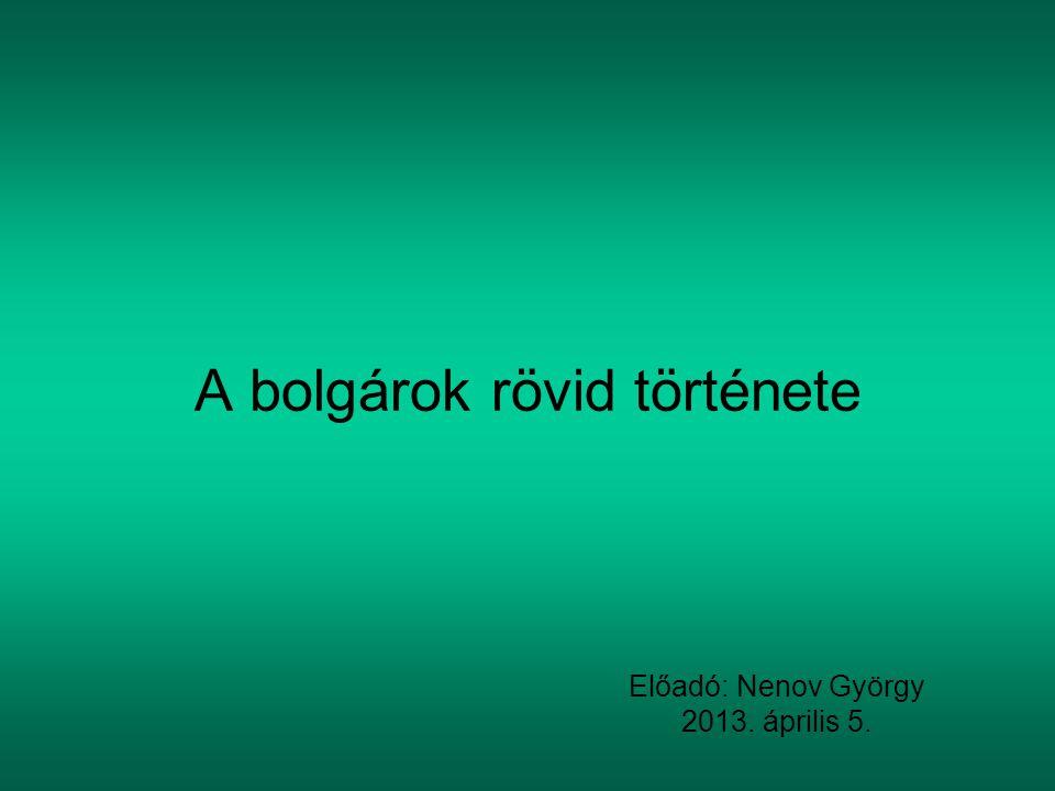 A bolgárok rövid története Előadó: Nenov György 2013. április 5.