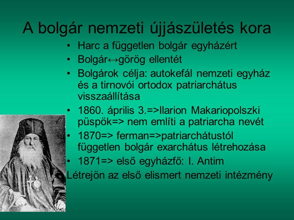 A bolgár nemzeti újjászületés kora Harc a független bolgár egyházért Bolgár↔görög ellentét Bolgárok célja: autokefál nemzeti egyház és a tirnovói ortodox patriarchátus visszaállítása 1860.