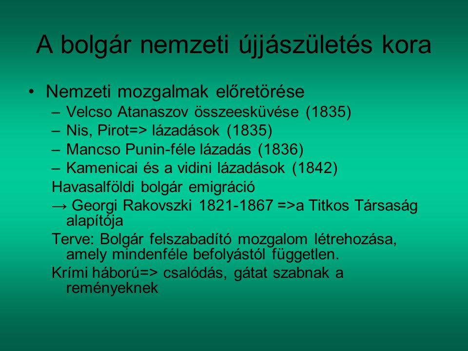 A bolgár nemzeti újjászületés kora Nemzeti mozgalmak előretörése –Velcso Atanaszov összeesküvése (1835) –Nis, Pirot=> lázadások (1835) –Mancso Punin-féle lázadás (1836) –Kamenicai és a vidini lázadások (1842) Havasalföldi bolgár emigráció → Georgi Rakovszki 1821-1867 =>a Titkos Társaság alapítója Terve: Bolgár felszabadító mozgalom létrehozása, amely mindenféle befolyástól független.