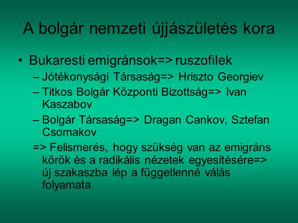 A bolgár nemzeti újjászületés kora Bukaresti emigránsok=> ruszofilek –Jótékonysági Társaság=> Hriszto Georgiev –Titkos Bolgár Központi Bizottság=> Ivan Kaszabov –Bolgár Társaság=> Dragan Cankov, Sztefan Csomakov => Felismerés, hogy szükség van az emigráns körök és a radikális nézetek egyesítésére=> új szakaszba lép a függetlenné válás folyamata