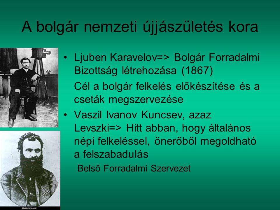 A bolgár nemzeti újjászületés kora Ljuben Karavelov=> Bolgár Forradalmi Bizottság létrehozása (1867) Cél a bolgár felkelés előkészítése és a cseták megszervezése Vaszil Ivanov Kuncsev, azaz Levszki=> Hitt abban, hogy általános népi felkeléssel, önerőből megoldható a felszabadulás Belső Forradalmi Szervezet