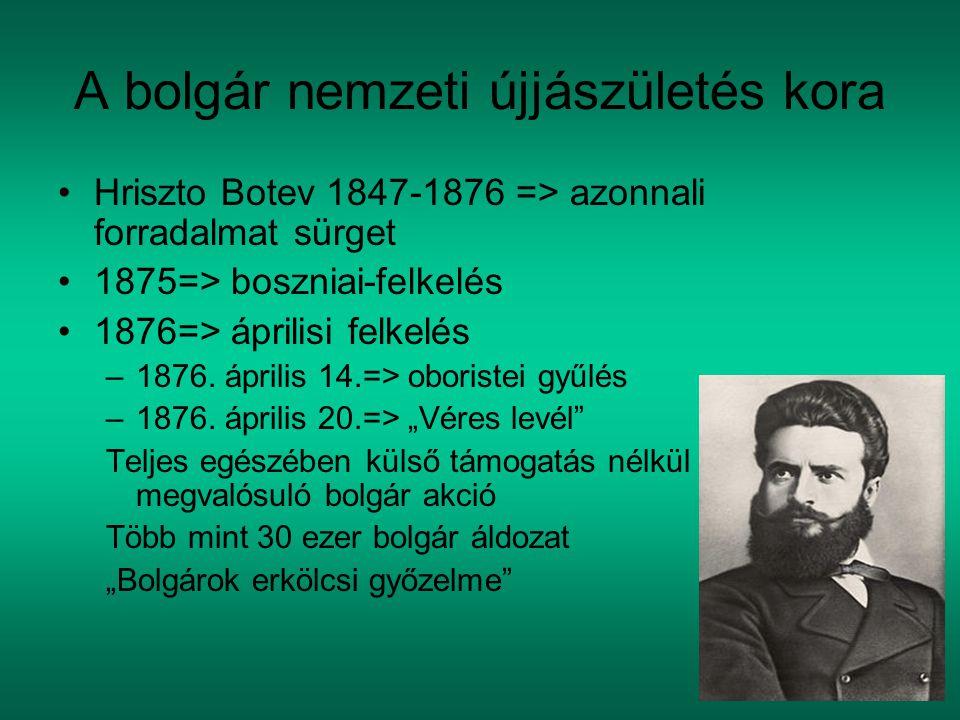 A bolgár nemzeti újjászületés kora Hriszto Botev 1847-1876 => azonnali forradalmat sürget 1875=> boszniai-felkelés 1876=> áprilisi felkelés –1876. ápr