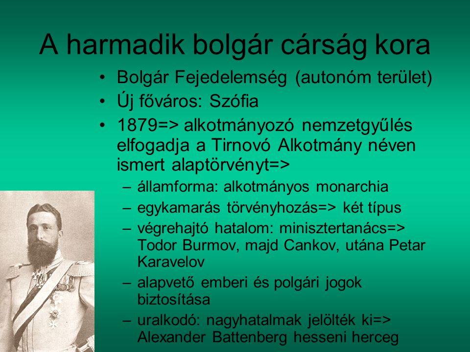 A harmadik bolgár cárság kora Bolgár Fejedelemség (autonóm terület) Új főváros: Szófia 1879=> alkotmányozó nemzetgyűlés elfogadja a Tirnovó Alkotmány néven ismert alaptörvényt=> –államforma: alkotmányos monarchia –egykamarás törvényhozás=> két típus –végrehajtó hatalom: minisztertanács=> Todor Burmov, majd Cankov, utána Petar Karavelov –alapvető emberi és polgári jogok biztosítása –uralkodó: nagyhatalmak jelölték ki=> Alexander Battenberg hesseni herceg
