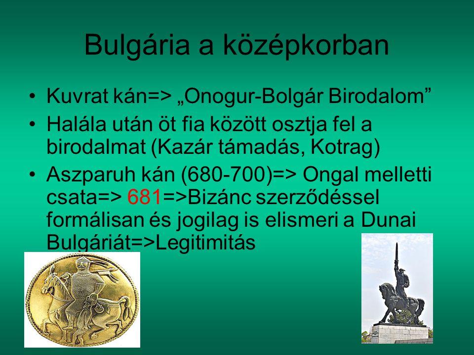 """Bulgária a középkorban Kuvrat kán=> """"Onogur-Bolgár Birodalom Halála után öt fia között osztja fel a birodalmat (Kazár támadás, Kotrag) Aszparuh kán (680-700)=> Ongal melletti csata=> 681=>Bizánc szerződéssel formálisan és jogilag is elismeri a Dunai Bulgáriát=>Legitimitás"""