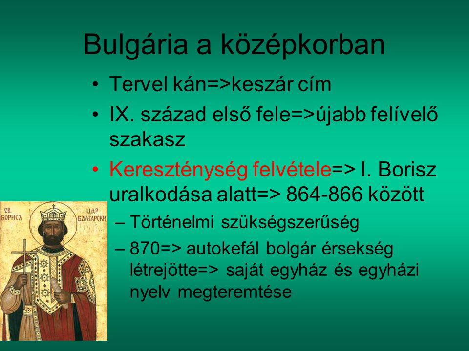 Bulgária a középkorban Tervel kán=>keszár cím IX. század első fele=>újabb felívelő szakasz Kereszténység felvétele=> I. Borisz uralkodása alatt=> 864-