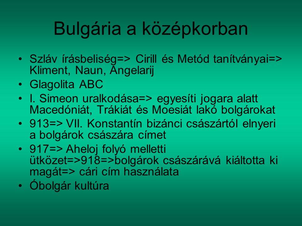 Bulgária a középkorban Szláv írásbeliség=> Cirill és Metód tanítványai=> Kliment, Naun, Angelarij Glagolita ABC I. Simeon uralkodása=> egyesíti jogara