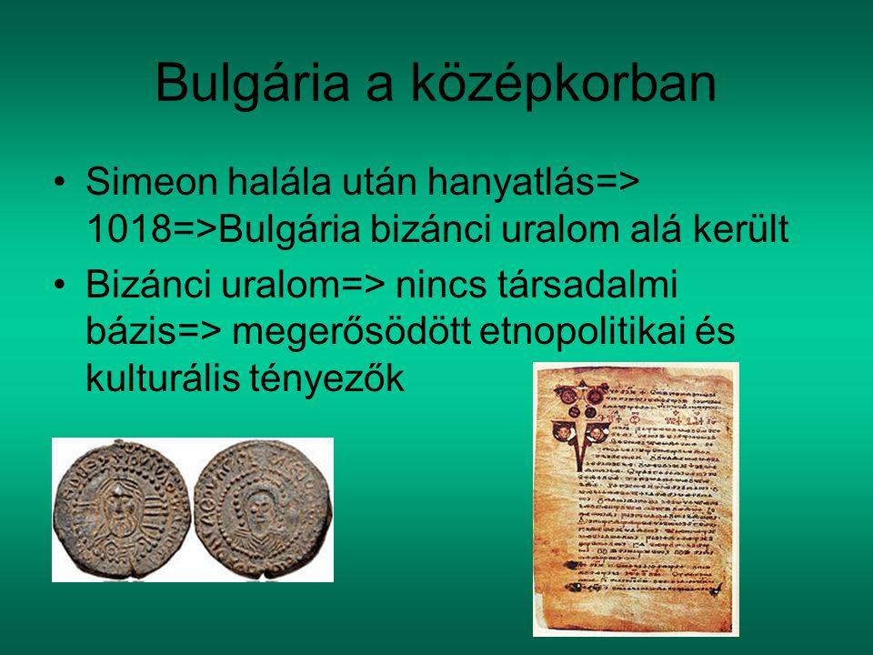 Bulgária a középkorban Simeon halála után hanyatlás=> 1018=>Bulgária bizánci uralom alá került Bizánci uralom=> nincs társadalmi bázis=> megerősödött etnopolitikai és kulturális tényezők