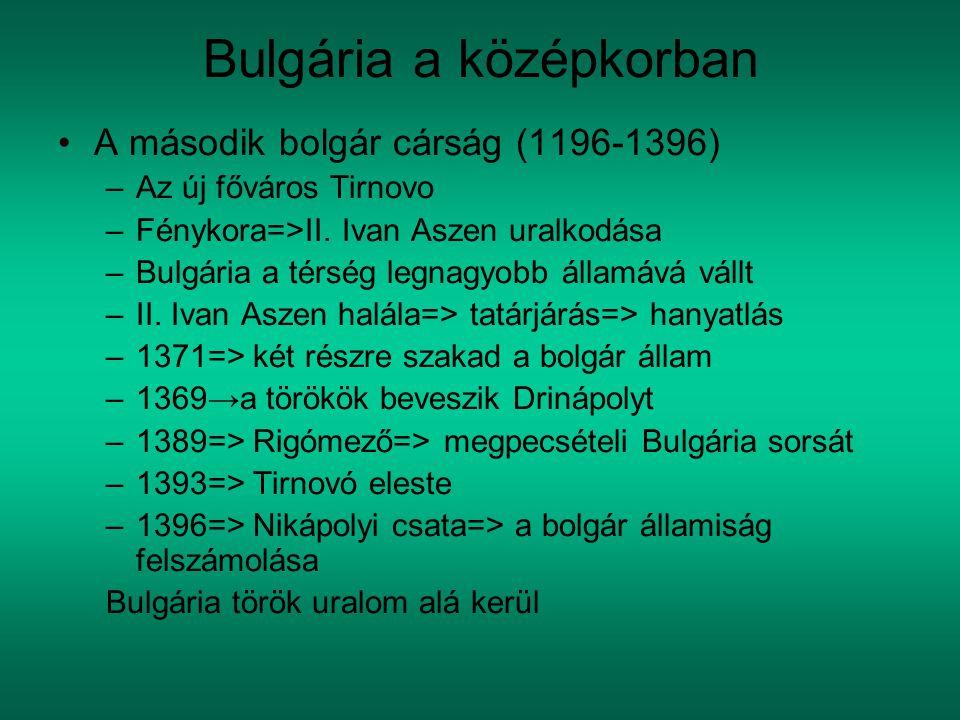 Bulgária a középkorban A második bolgár cárság (1196-1396) –Az új főváros Tirnovo –Fénykora=>II. Ivan Aszen uralkodása –Bulgária a térség legnagyobb á