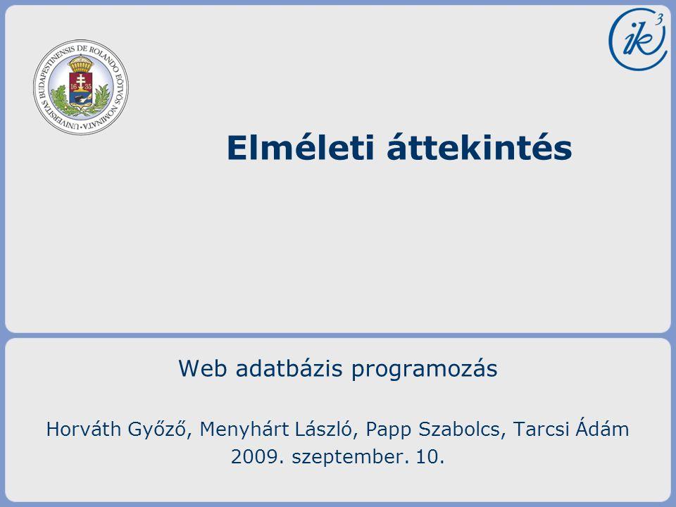 Web adatbázis programozás Horváth Győző, Menyhárt László, Papp Szabolcs, Tarcsi Ádám 2009. szeptember. 10. Elméleti áttekintés