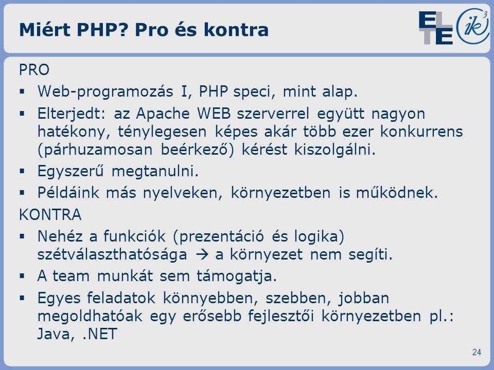 Miért PHP? Pro és kontra PRO  Web-programozás I, PHP speci, mint alap.  Elterjedt: az Apache WEB szerverrel együtt nagyon hatékony, ténylegesen képe