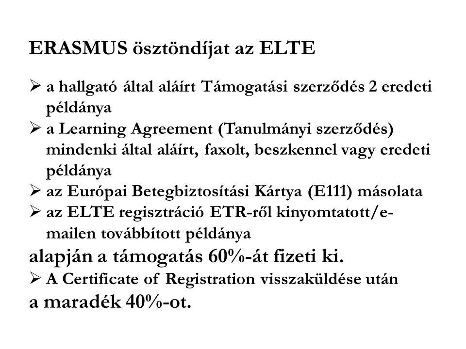 ERASMUS ösztöndíjat az ELTE  a hallgató által aláírt Támogatási szerződés 2 eredeti példánya  a Learning Agreement (Tanulmányi szerződés) mindenki által aláírt, faxolt, beszkennel vagy eredeti példánya  az Európai Betegbiztosítási Kártya (E111) másolata  az ELTE regisztráció ETR-ről kinyomtatott/e- mailen továbbított példánya alapján a támogatás 60%-át fizeti ki.