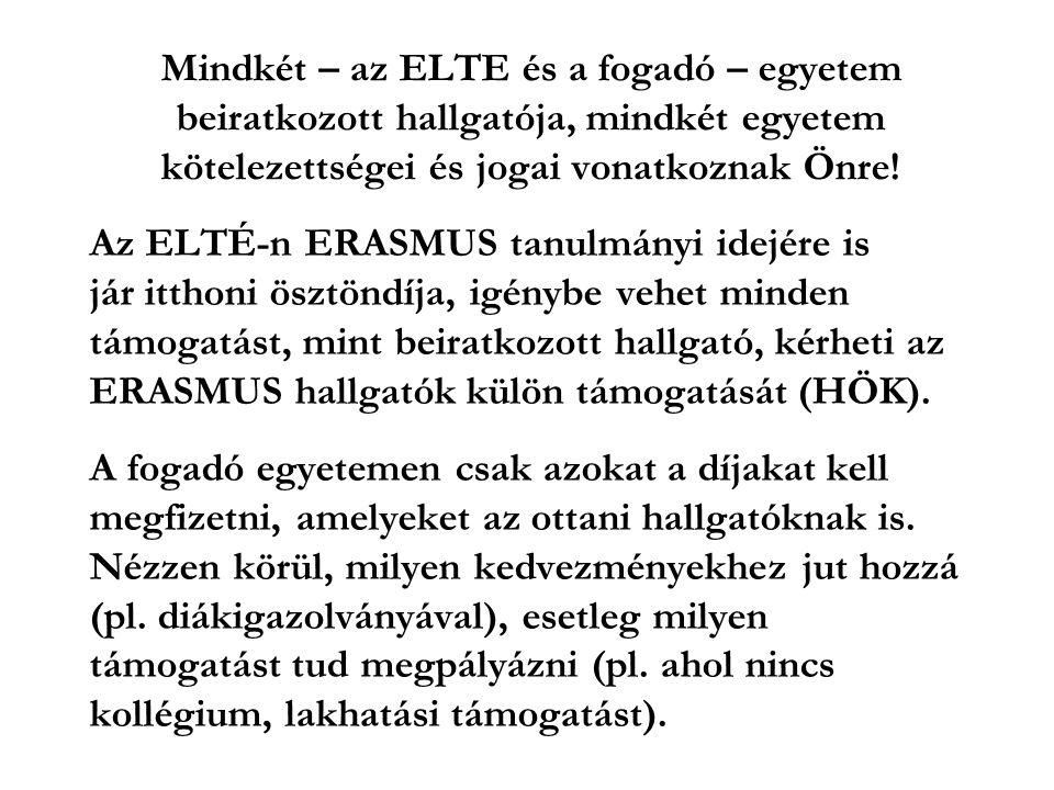 Az ELTÉ-n ERASMUS tanulmányi idejére is jár itthoni ösztöndíja, igénybe vehet minden támogatást, mint beiratkozott hallgató, kérheti az ERASMUS hallgatók külön támogatását (HÖK).