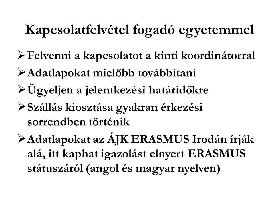 Kapcsolatfelvétel fogadó egyetemmel  Felvenni a kapcsolatot a kinti koordinátorral  Adatlapokat mielőbb továbbítani  Ügyeljen a jelentkezési határidőkre  Szállás kiosztása gyakran érkezési sorrendben történik  Adatlapokat az ÁJK ERASMUS Irodán írják alá, itt kaphat igazolást elnyert ERASMUS státuszáról (angol és magyar nyelven)