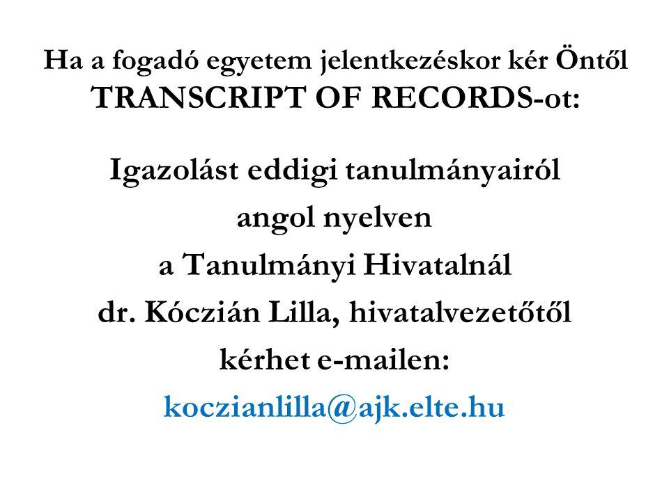 Ha a fogadó egyetem jelentkezéskor kér Öntől TRANSCRIPT OF RECORDS-ot: Igazolást eddigi tanulmányairól angol nyelven a Tanulmányi Hivatalnál dr. Kóczi