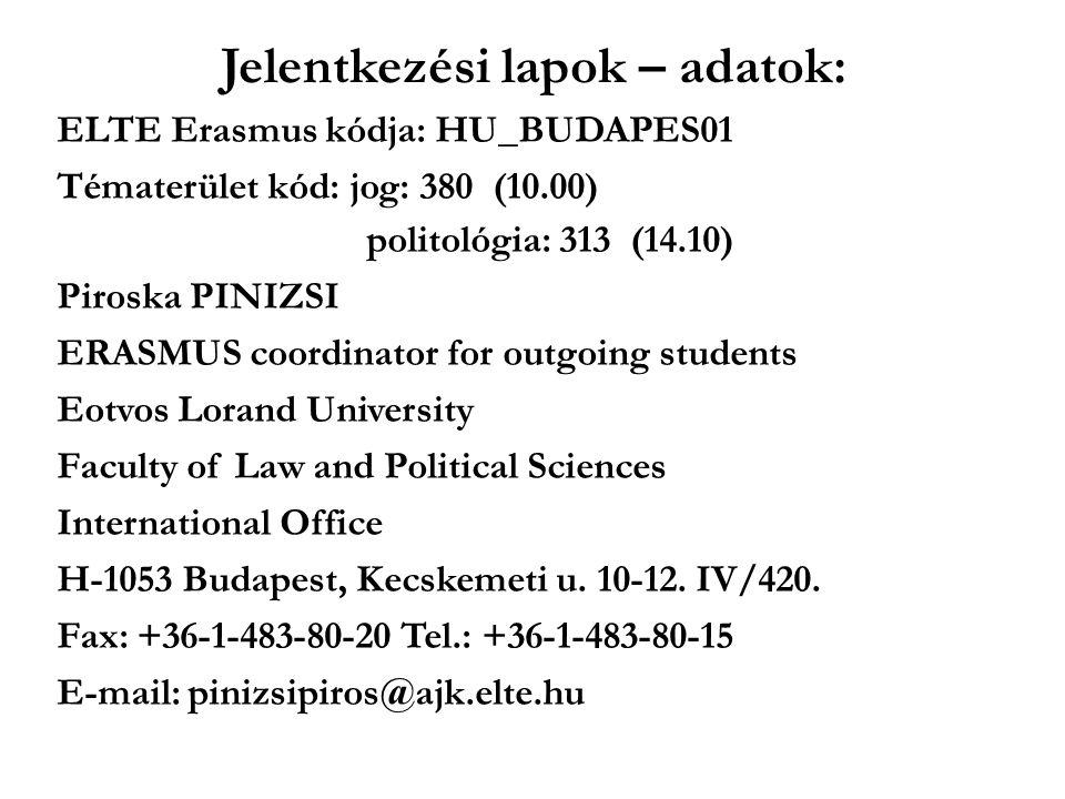 Jelentkezési lapok – adatok: ELTE Erasmus kódja: HU_BUDAPES01 Tématerület kód: jog: 380 (10.00) politológia: 313 (14.10) Piroska PINIZSI ERASMUS coordinator for outgoing students Eotvos Lorand University Faculty of Law and Political Sciences International Office H-1053 Budapest, Kecskemeti u.