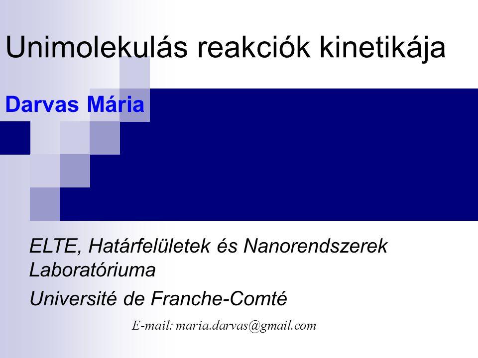 Unimolekulás reakciók kinetikája Darvas Mária ELTE, Határfelületek és Nanorendszerek Laboratóriuma Université de Franche-Comté E-mail: maria.darvas@gmail.com