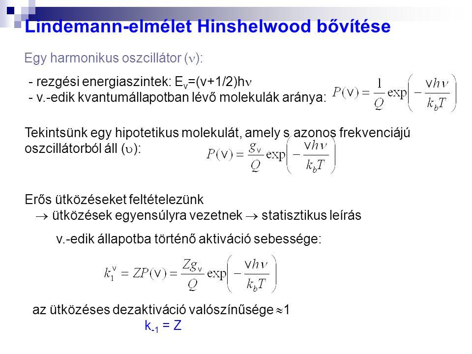 Lindemann-elmélet Hinshelwood bővítése - rezgési energiaszintek: E v =(v+1/2)h - v.-edik kvantumállapotban lévő molekulák aránya: Egy harmonikus oszcillátor ( ): Erős ütközéseket feltételezünk  ütközések egyensúlyra vezetnek  statisztikus leírás v.-edik állapotba történő aktiváció sebessége: az ütközéses dezaktiváció valószínűsége  1 k -1 = Z Tekintsünk egy hipotetikus molekulát, amely s azonos frekvenciájú oszcillátorból áll (  ):