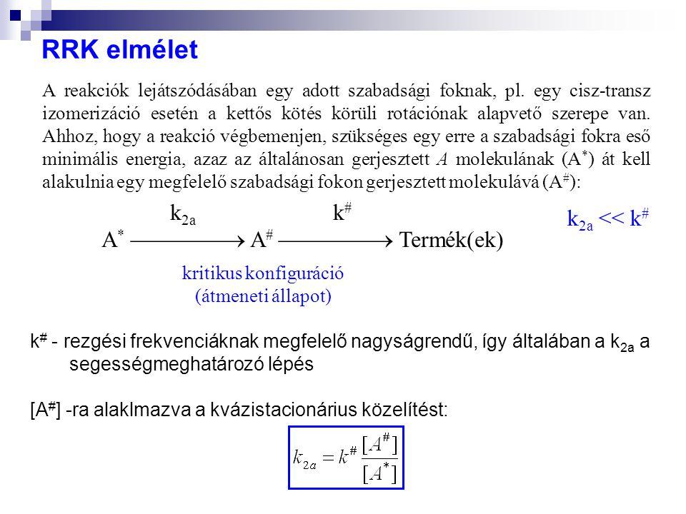 RRK elmélet k # - rezgési frekvenciáknak megfelelő nagyságrendű, így általában a k 2a a segességmeghatározó lépés [A # ] -ra alaklmazva a kvázistacionárius közelítést: A reakciók lejátszódásában egy adott szabadsági foknak, pl.