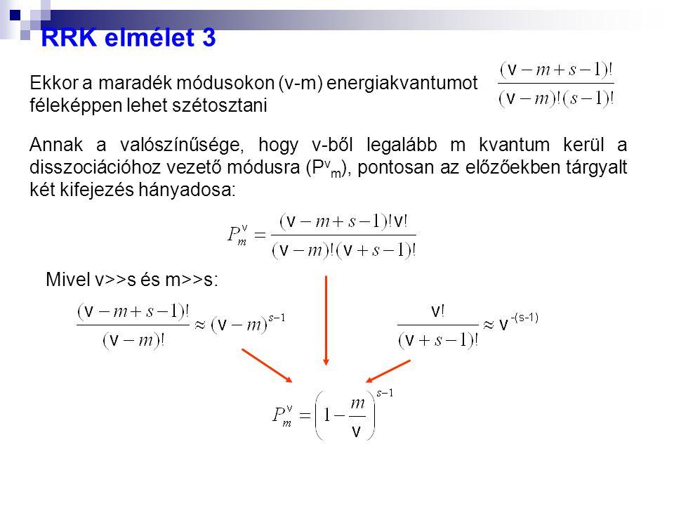 RRK elmélet 3 Ekkor a maradék módusokon (v-m) energiakvantumot féleképpen lehet szétosztani Annak a valószínűsége, hogy v-ből legalább m kvantum kerül a disszociációhoz vezető módusra (P v m ), pontosan az előzőekben tárgyalt két kifejezés hányadosa: Mivel v>>s és m>>s: