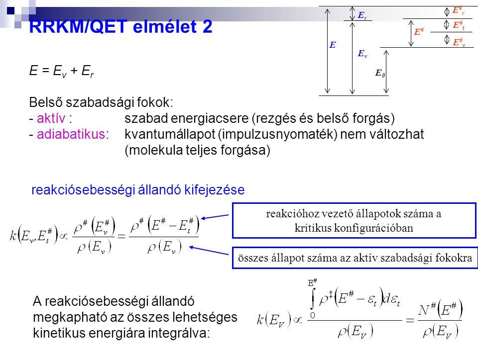RRKM/QET elmélet 2 E = E v + E r Belső szabadsági fokok: - aktív : szabad energiacsere (rezgés és belső forgás) - adiabatikus: kvantumállapot (impulzusnyomaték) nem változhat (molekula teljes forgása) E E#vE#v E#tE#t E#rE#r EvEv ErEr E#E# E0E0 reakciósebességi állandó kifejezése reakcióhoz vezető állapotok száma a kritikus konfigurációban összes állapot száma az aktív szabadsági fokokra A reakciósebességi állandó megkapható az összes lehetséges kinetikus energiára integrálva: