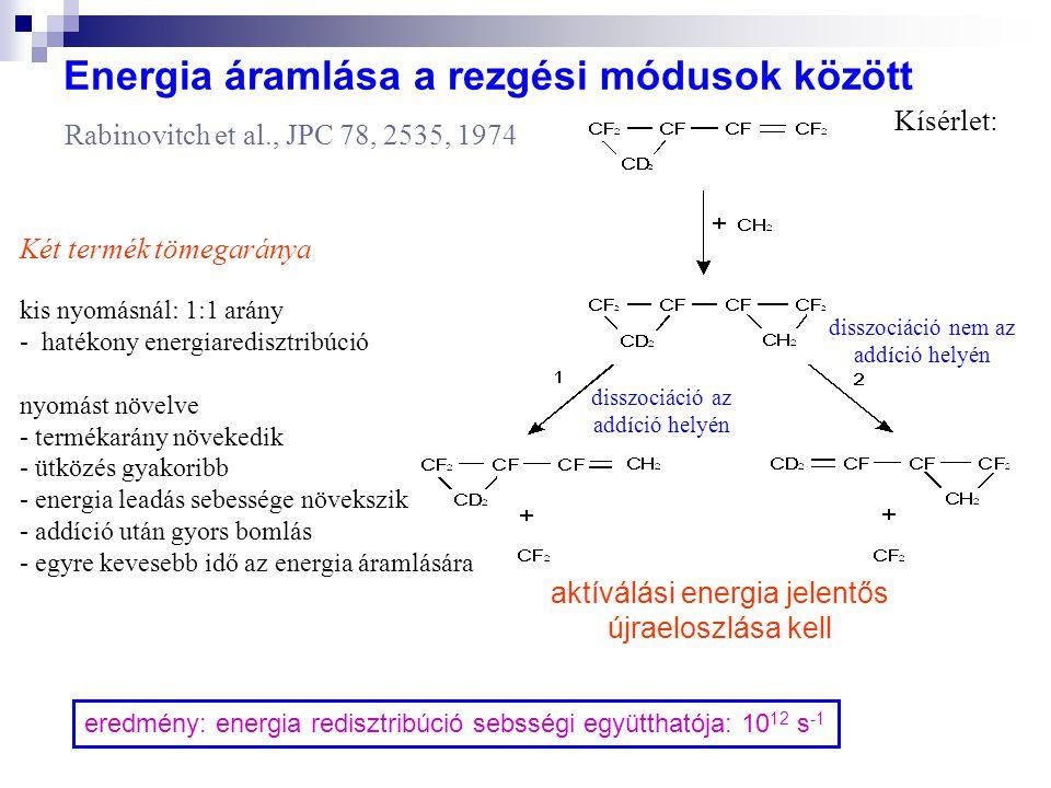 Energia áramlása a rezgési módusok között Rabinovitch et al., JPC 78, 2535, 1974 Két termék tömegaránya kis nyomásnál: 1:1 arány - hatékony energiaredisztribúció nyomást növelve - termékarány növekedik - ütközés gyakoribb - energia leadás sebessége növekszik - addíció után gyors bomlás - egyre kevesebb idő az energia áramlására disszociáció az addíció helyén disszociáció nem az addíció helyén aktíválási energia jelentős újraeloszlása kell eredmény: energia redisztribúció sebsségi együtthatója: 10 12 s -1 Kísérlet: