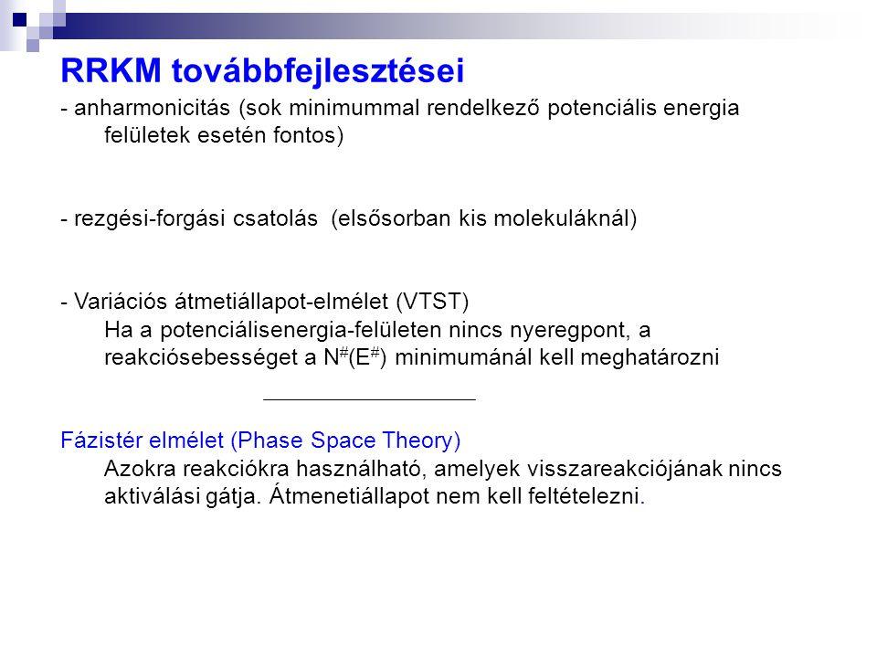 RRKM továbbfejlesztései - anharmonicitás (sok minimummal rendelkező potenciális energia felületek esetén fontos) - rezgési-forgási csatolás (elsősorban kis molekuláknál) - Variációs átmetiállapot-elmélet (VTST) Ha a potenciálisenergia-felületen nincs nyeregpont, a reakciósebességet a N # (E # ) minimumánál kell meghatározni Fázistér elmélet (Phase Space Theory) Azokra reakciókra használható, amelyek visszareakciójának nincs aktiválási gátja.