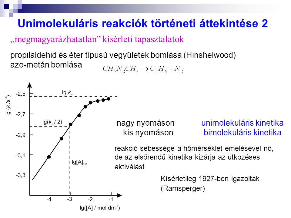 """Unimolekuláris reakciók történeti áttekintése 2 propilaldehid és éter típusú vegyületek bomlása (Hinshelwood) azo-metán bomlása nagy nyomáson unimolekuláris kinetika kis nyomáson bimolekuláris kinetika reakció sebessége a hőmérséklet emelésével nő, de az elsőrendű kinetika kizárja az ütközéses aktiválást Kísérletileg 1927-ben igazolták (Ramsperger) """"megmagyarázhatatlan kísérleti tapasztalatok"""