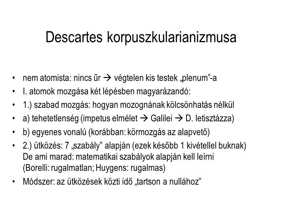 """Descartes korpuszkularianizmusa nem atomista: nincs űr  végtelen kis testek """"plenum""""-a I. atomok mozgása két lépésben magyarázandó: 1.) szabad mozgás"""