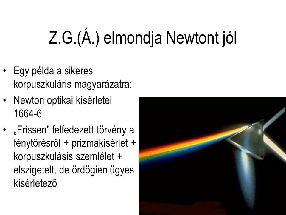 """Z.G.(Á.) elmondja Newtont jól Egy példa a sikeres korpuszkuláris magyarázatra: Newton optikai kísérletei 1664-6 """"Frissen felfedezett törvény a fénytörésről + prizmakísérlet + korpuszkulásis szemlélet + elszigetelt, de ördögien ügyes kísérletező"""