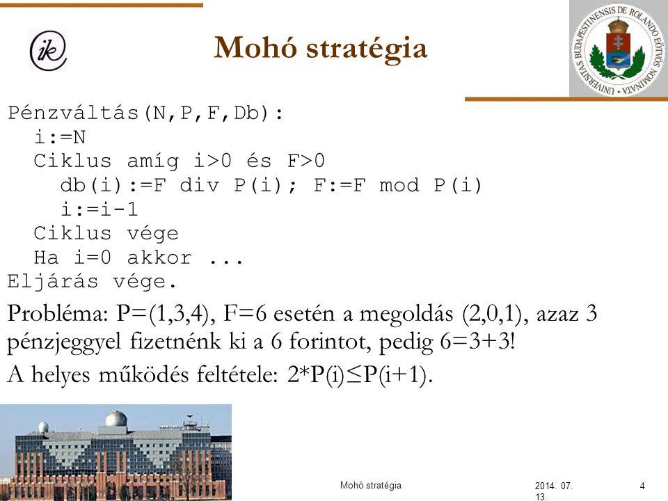 Mohó stratégia 2014. 07. 13. 4 Pénzváltás(N,P,F,Db): i:=N Ciklus amíg i>0 és F>0 db(i):=F div P(i); F:=F mod P(i) i:=i-1 Ciklus vége Ha i=0 akkor... E