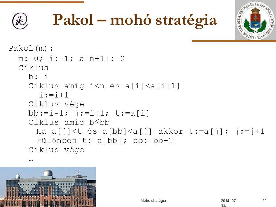Pakol – mohó stratégia 2014. 07. 13. Pakol(m): m:=0; i:=1; a[n+1]:=0 Ciklus b:=i Ciklus amíg i<n és a[i]<a[i+1] i:=i+1 Ciklus vége bb:=i-1; j:=i+1; t: