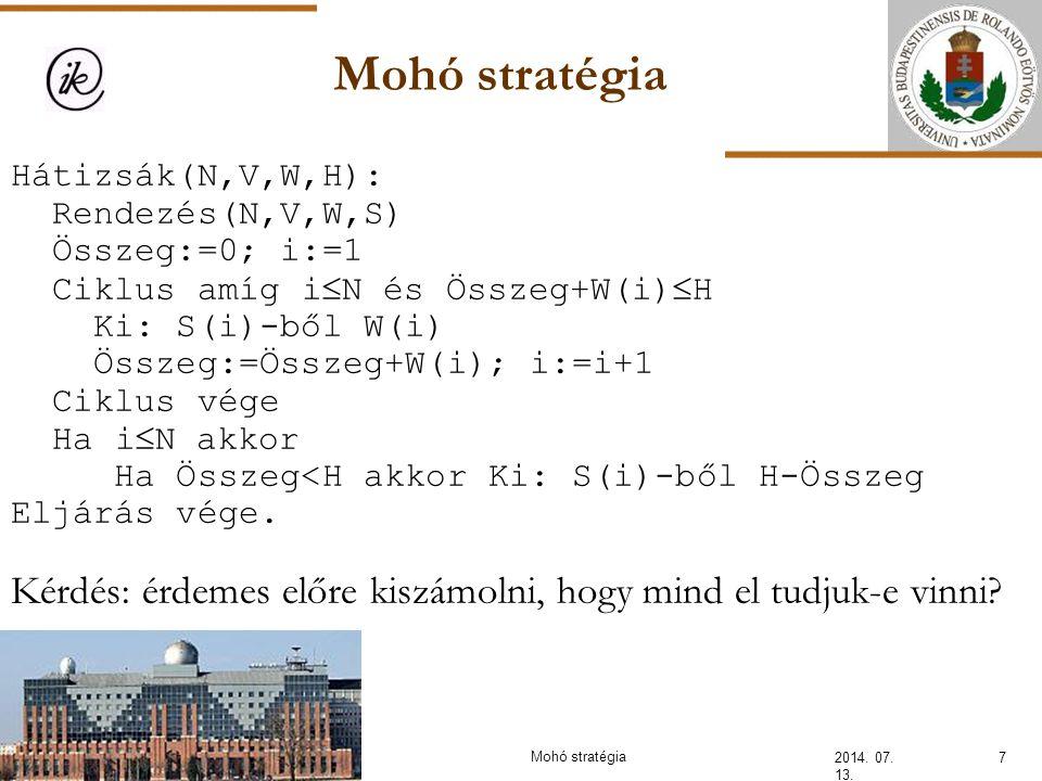 Mohó stratégia 2014. 07. 13. 7 Hátizsák(N,V,W,H): Rendezés(N,V,W,S) Összeg:=0; i:=1 Ciklus amíg i  N és Összeg+W(i)  H Ki: S(i)-ből W(i) Összeg:=Öss